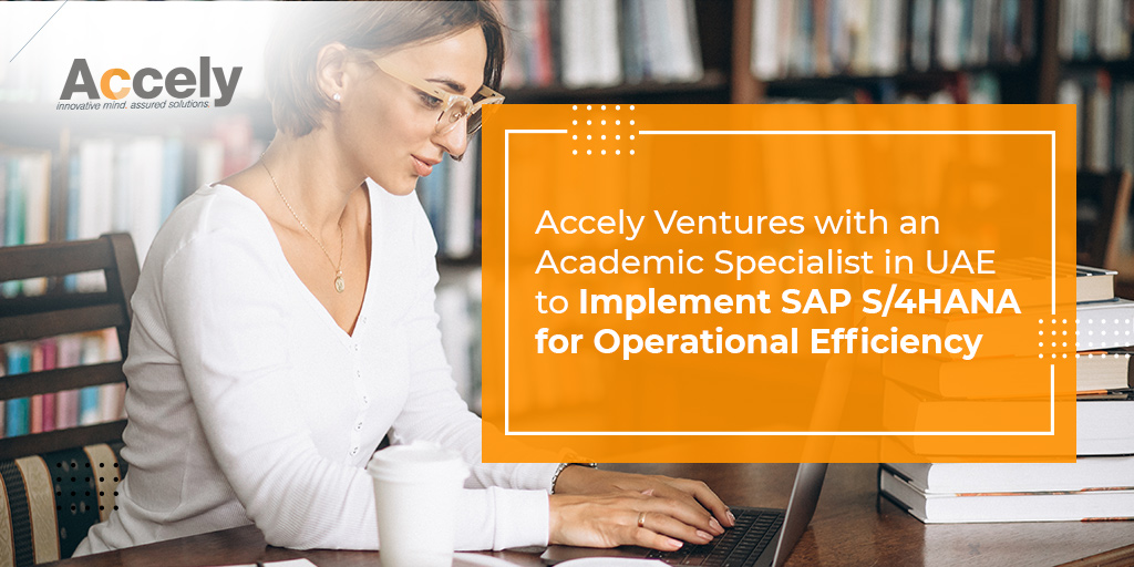 Accely Ventures with an Academic Specialist in UAE to Implement SAP S/4HANA for Operational Efficiency
